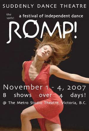 Suddenly Dance Theatre is pleased to announce Victoria's 10th ROMP! A Festival of Independent Dance will take place November 1 - 4, 2007, at the Metro Studio Theatre in Victoria, British Columbia. There are 8 shows over 4 days